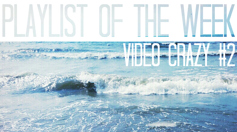 Playlist of the Week // Video Crazy 2