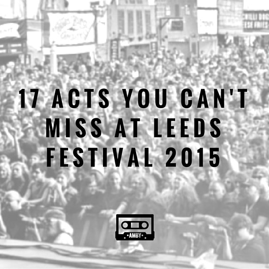 17 acts you can't miss at Leeds Festival 2015