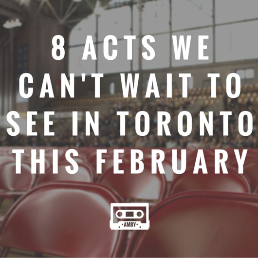 8 acts we can't wait to see in Toronto this February