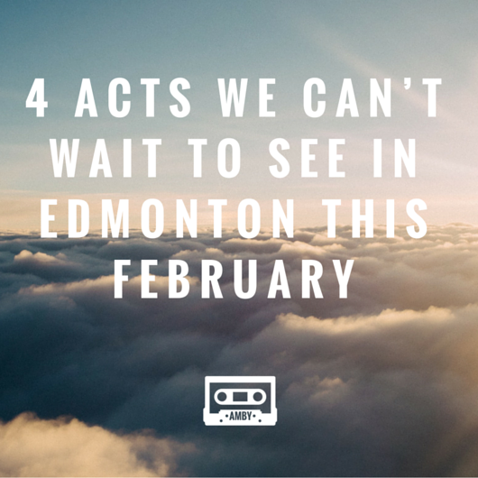 4 acts we can't wait to see in Edmonton this February